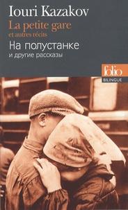 Iouri Kazakov - La petite gare et autres récits - Edition bilingue français-russe.