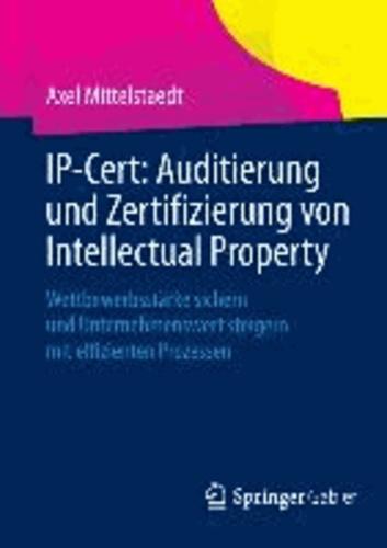 IP-Cert: Auditierung und Zertifizierung von Intellectual Property - Wettbewerbsstärke sichern und Unternehmenswert steigern mit effizienten Prozessen.