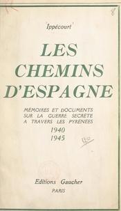 Ippécourt - Les chemins d'Espagne - Mémoires et documents sur la guerre secrète à travers les Pyrénées, 1940-1945.