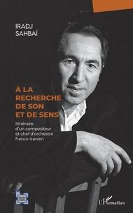 Iradj Sahbaï - À la recherche de son et de sens - Itinéraire d'un compositeur et chef d'orchestre franco-iranien.