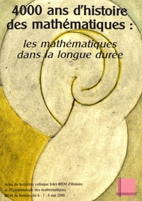 IREM de Rennes - 4000 ans d'histoire des mathématiques : les mathématiques dans la longue durée - Actes du treizième colloque inter-IREM d'Histoire et d'Epistémologie des Mathématiques, IREM DE Rennes, 6-7-8 mai 2000.
