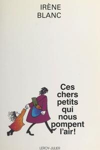 Irène Blanc - Ces chers petits qui nous pompent l'air ! - Essai romanesque.