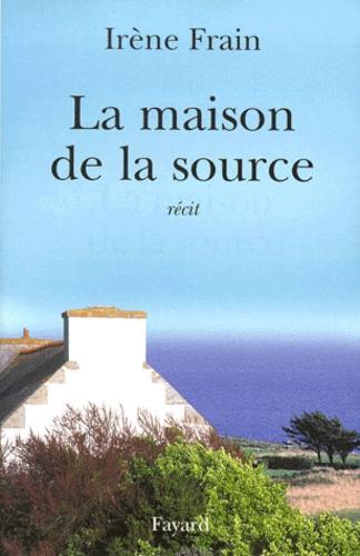 Irène Frain - La maison de la source - Récit.
