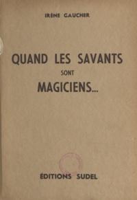 Irène Gaucher - Quand les savants sont magiciens.