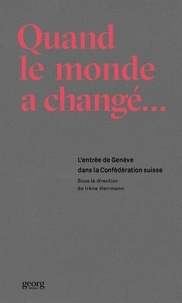 Irène Herrmann - Quand le monde a changé - L'entrée de Genève dans la Confédération suisse.