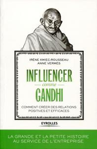 Irène Kmiec-Rousseau et Anne Vermès - Influencer comme Gandhi - Comment créer des relations positives et efficaces.