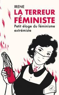 Irene - La terreur féministe - Petit éloge du féminisme extrémiste.