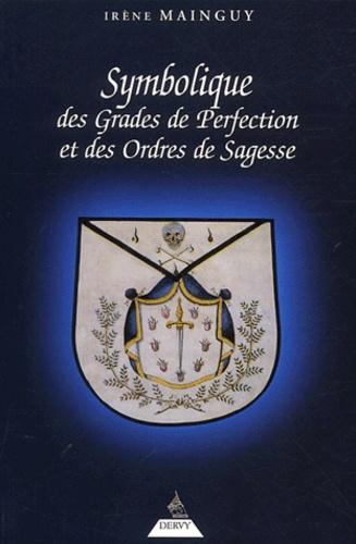 Irène Mainguy - Symbolique des grades de perfection et des ordres de sagesse - Aux Rites Ecossais Ancien et Accepté et Français ou la Maîtrise approfondie.