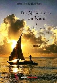 Irène Moreau d'Escrières - Du Nil à la mer du Nord Tome 1 : Sur l'Isis ailée.