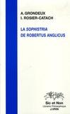Irène Rosier-Catach et Anne Grondeux - La Sophistria de Robertus Anglicus - Etude et édition critique.