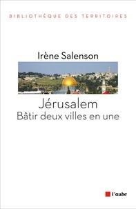 Irène Salenson - Jérusalem : bâtir deux villes en une.