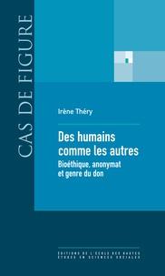 Irène Théry - Des humains comme les autres - Bioéthique, anonymat et genre du don.
