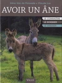 Irène Van de Ponseele et Claude Lux - Avoir un âne - Le connaître, le soigner, le dresser.