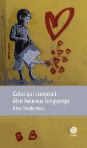 Irina Teodorescu - Celui qui comptait être heureux longtemps.