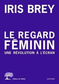 Iris Brey - Le regard féminin - Une révolution à l'écran.