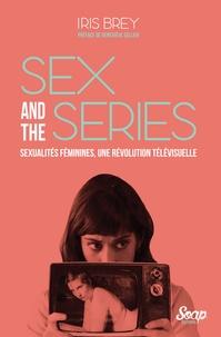 Iris Brey - Sex and the series - Sexualité féminines, une révolution télévisuelle.