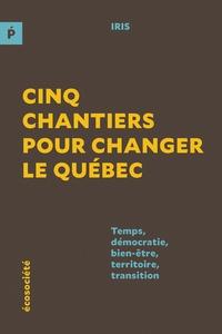 IRIS - Cinq chantiers pour changer le Québec - Temps, démocratie, bien-être, territoire, transition.