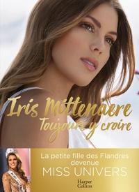 Iris Mittenaere - Toujours y croire - Miss Univers, une jeune femme (pas) comme les autres.