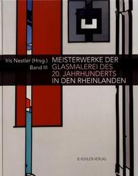 Iris Nestler - Meisterwerke der Glasmalerei des 20. Jahrhunderts in den Rheinlanden - Band III.