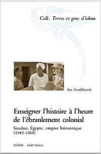 Iris Seri-Hersch - Enseigner l'histoire à l'heure de l'ébranlement colonial - Soudan, Egypte, empire britannique (1943-1960).