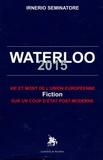 Irnerio Seminatore - Waterloo 2015 - Vie et mort de l'Union européenne : fiction sur un coup d'Etat post-moderne.