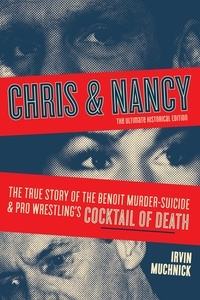 Irvin Muchnick - Chris & Nancy - The True Story of the Benoit Murder-Suicide and Pro Wrestling's Cocktail of Death, The Ultimate Historical Edition.