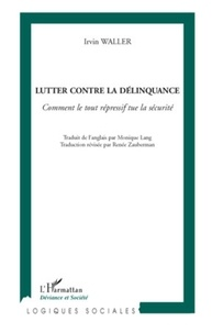 Irvin Waller - Lutter contre la délinquance - Comment le tout répressif tue la sécurité.