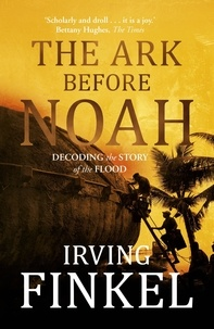 Irving Finkel - The Ark Before Noah: Decoding the Story of the Flood.