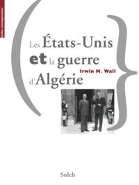 Irwin M. Wall - Les Etats-Unis et la guerre d'Algérie.