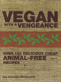 Isa Chandra Moskowitz - Vegan with a Vengeance - Over 150 Delicious, Cheap, Animal-free Recipes.