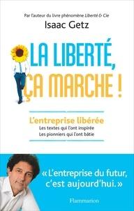 Isaac Getz - La liberté, ça marche ! - L'entreprise libérée, les textes qui l'ont inspirée, les pionniers qui l'ont bâtie.
