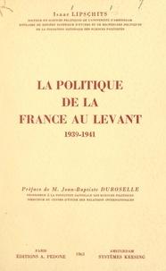 Isaac Lipschits et Jean-Baptiste Duroselle - La politique de la France au Levant, 1939-1941.