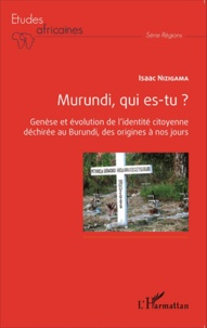 Isaac Nizigama - Murundi, qui es-tu ? - Genèse et évolution de l'identité citoyenne déchirée au Burundi, des origines à nos jours.