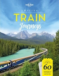 Isabel Albiston et Brett Atkinson - Amazing Train Journeys - 60 unforgettable trips and how to experience them.