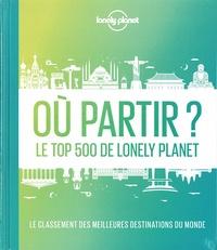 Isabel Albiston et Alexis Averbuck - Où partir ? - Le top 500 de Lonely Planet. Le classement des meilleures destinations du monde.