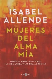 Isabel Allende - Mujeres del alma mia - Sobre el amor impaciente, la vida larga y las brujas buenas.