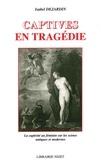 Isabel Dejardin - Captives en tragédie - La captivité au féminin sur les scènes antiques et modernes.