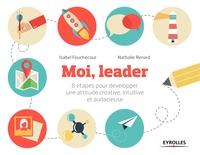 Isabel Fouchécour et Nathalie Renard - Moi, leader - 8 étapes pour développer une attitude créative, intuitive et audacieuse.