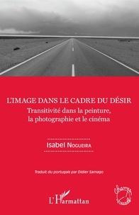 Isabel Nogueira - L'image dans le cadre du désir - Transitivité dans la peinture, la photographie et le cinéma.