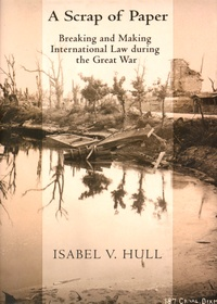 Isabel V. Hull - A Scrap of Paper - Breaking and Making International Law during the Great War.