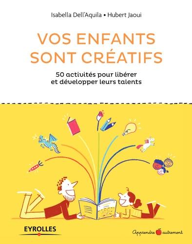 Vos enfants sont créatifs. 50 activités pour libérer et développer leurs talents