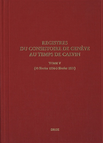 Isabella Watt et Thomas A. Lambert - Registres du consistoire de Genève au temps de Calvin - Tome 5 (20 février 1550-5 février 1551).