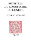 Isabella Watt et Jeffrey Watt - Registres du Consistoire de Genève au temps de Calvin - Tome 6 (19 février 1551 - 4 février 1552).