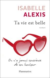 Isabelle Alexis - Ta vie est belle - On n'a jamais conscience de son bonheur.