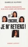 Isabelle Alonso - Et encore, je m'retiens ! - Propos insolents sur nos amis les hommes.