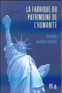 Isabelle Anatole-Gabriel - La fabrique du patrimoine de l'humanité - L'Unesco et la protection patrimoniale (1945-1992).