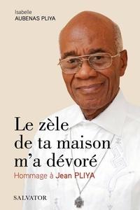 Isabelle Aubenas Pliya - Le zèle de ta maison m'a dévoré - Hommage à Jean Pliya.