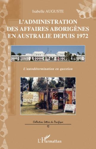 Isabelle Auguste - L'administration des affaires aborigènes en Australie depuis 1972 - L'autodétermination en question.