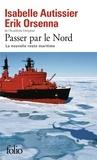 Isabelle Autissier et Erik Orsenna - Passer par le Nord - La nouvelle route maritime.