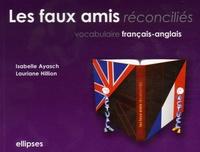 Isabelle Ayasch et Lauriane Hillion - Les faux amis réconciliés - Vocabulaire français/anglais.